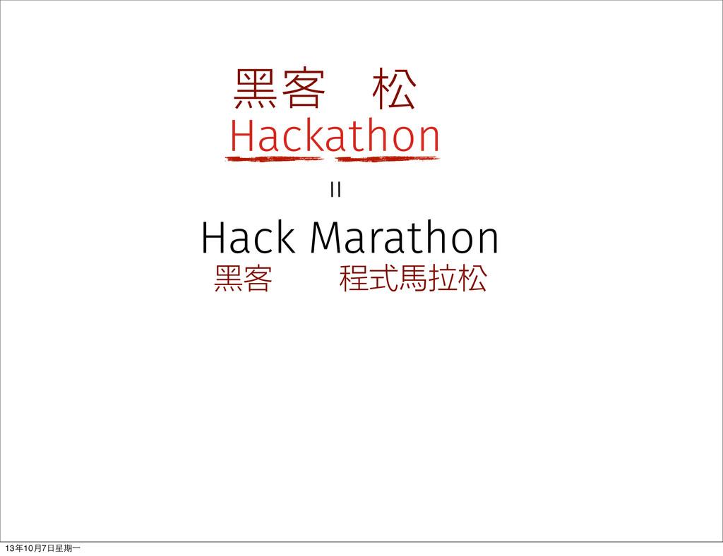 Hackathon 黑客 松 程式馬拉松 黑客 Hack Marathon = 13年10⽉月...