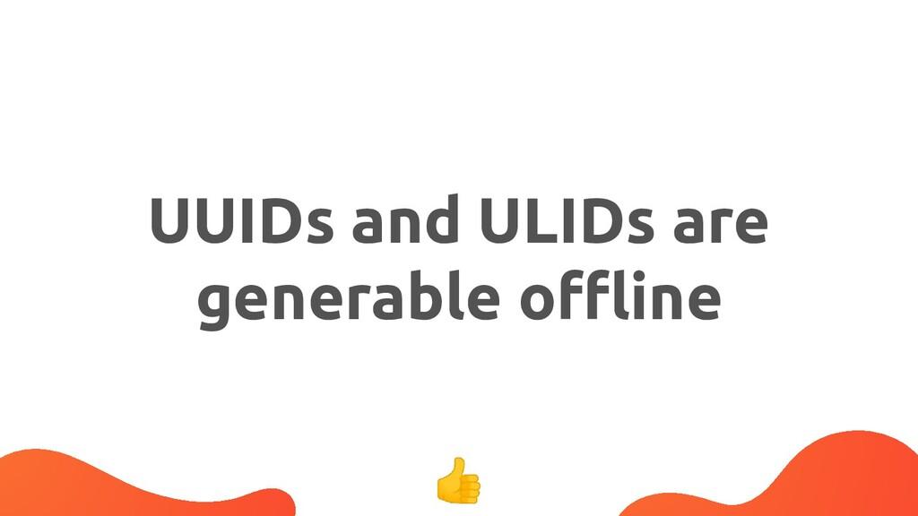 UUIDs and ULIDs are generable offline 👍