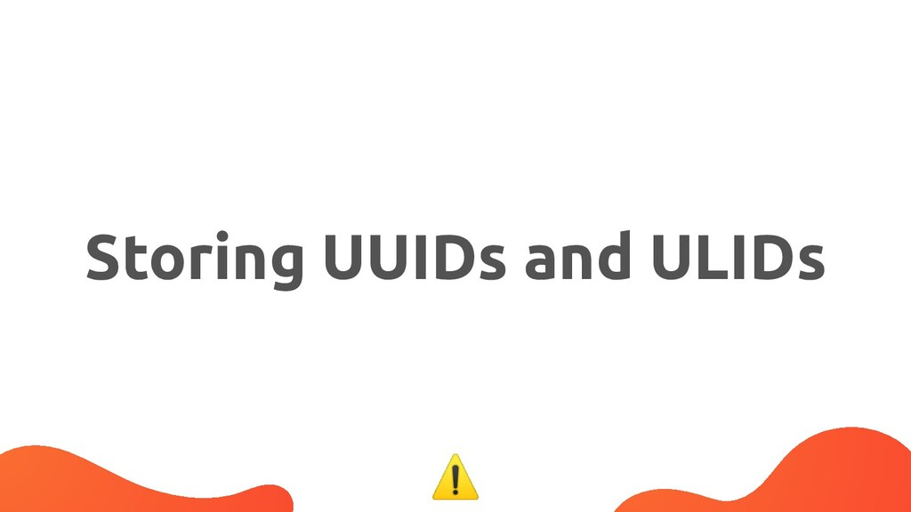Storing UUIDs and ULIDs ⚠
