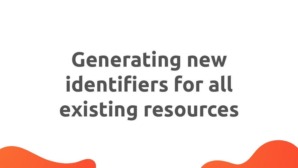 Generating new identifiers for all existing reso...