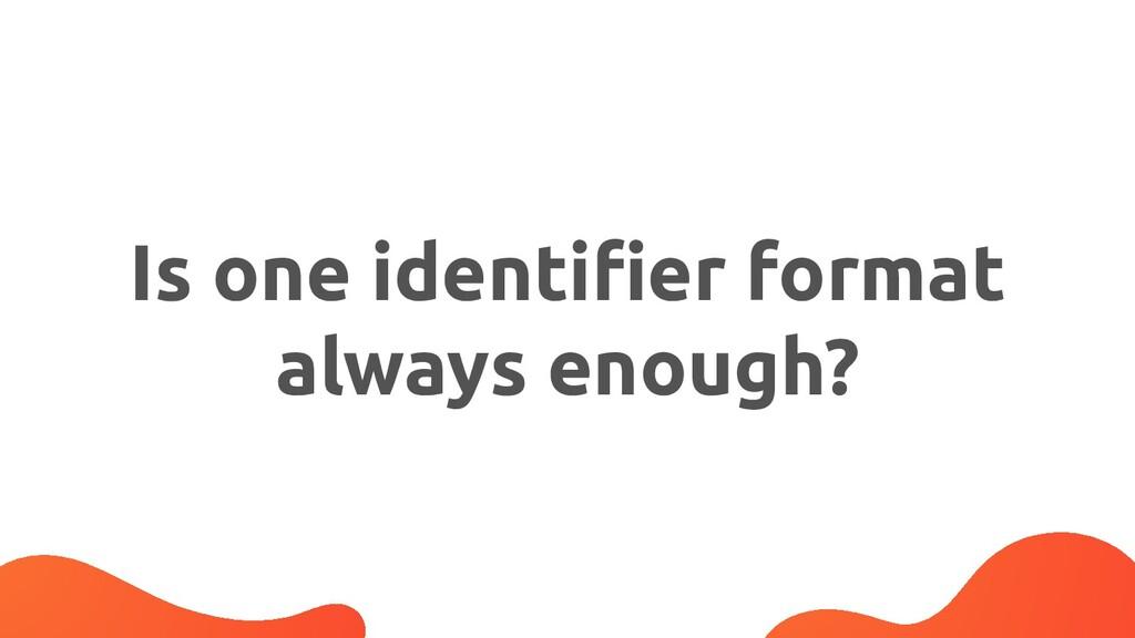 Is one identifier format always enough?