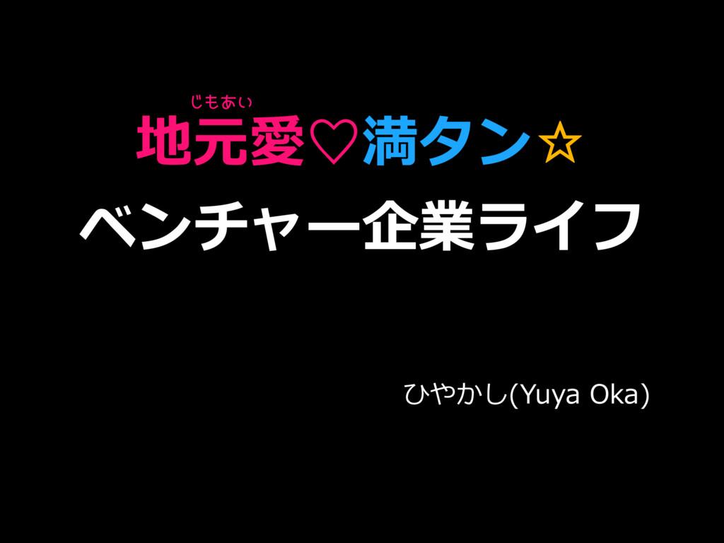 地元愛♡満タン☆ ベンチャー企業ライフ ひやかし(Yuya Oka) じもあい