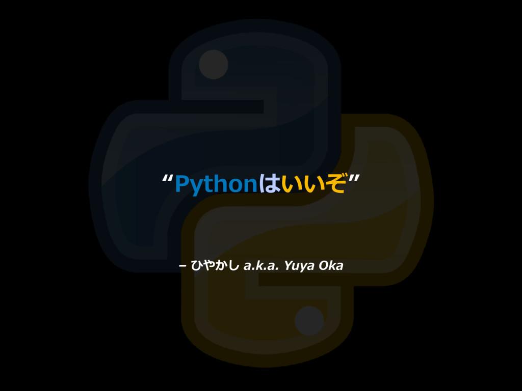 """– ひやかし a.k.a. Yuya Oka """"Pythonはいいぞ"""""""