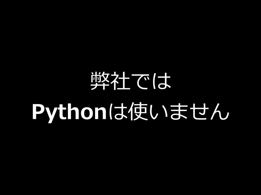 弊社では Pythonは使いません