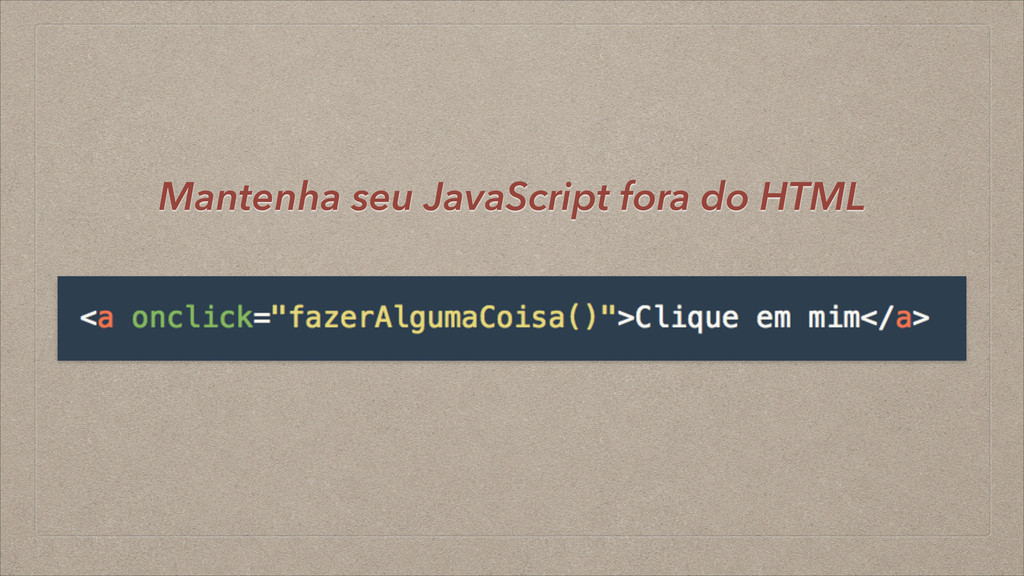 Mantenha seu JavaScript fora do HTML