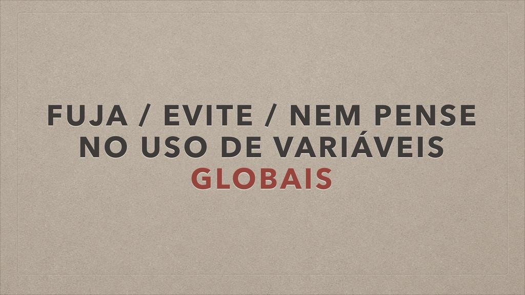 FUJA / EVITE / NEM PENSE NO USO DE VARIÁVEIS GL...