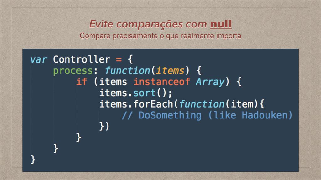 Evite comparações com null Compare precisamente...