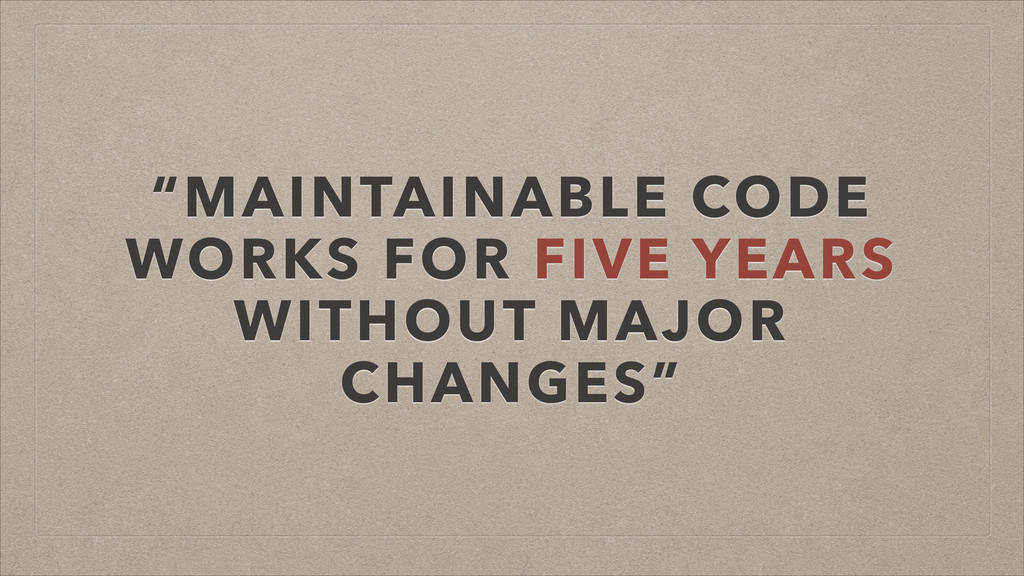 """""""MAINTAINABLE CODE WORKS FOR FIVE YEARS WITHOUT..."""