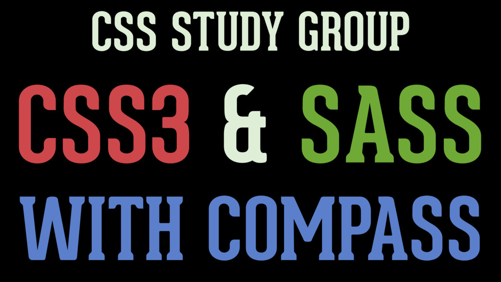 CSS3 & SASS CSS STUDY GROUP WITH COMPASS