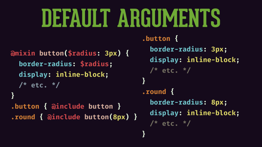 DEFAULT ARGUMENTS @mixin button($radius: 3px) {...