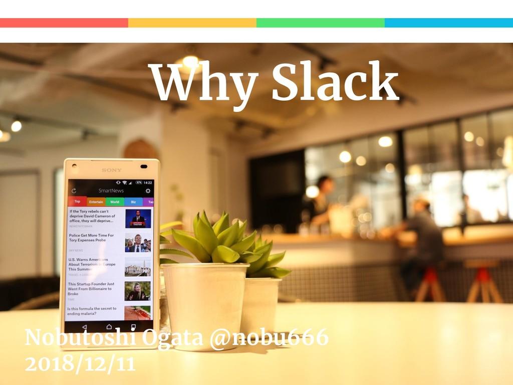 Why Slack Nobutoshi Ogata @nobu666 2018/12/11