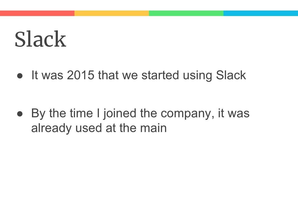Slack ● It was 2015 that we started using Slack...