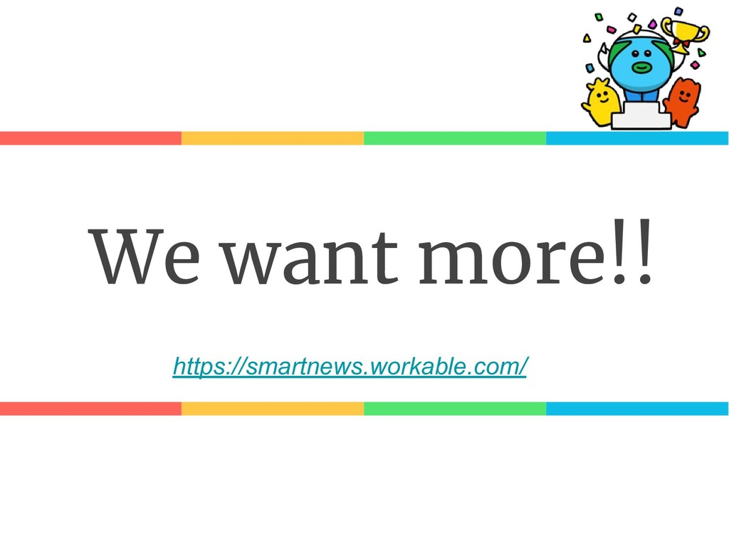 We want more!! https://smartnews.workable.com/