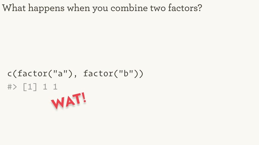 "c(factor(""a""), factor(""b"")) #> [1] 1 1 What hap..."