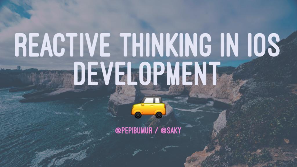REACTIVE THINKING IN IOS DEVELOPMENT ! @PEPIBUM...