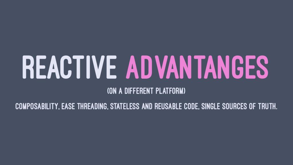 REACTIVE ADVANTANGES (ON A DIFFERENT PLATFORM) ...