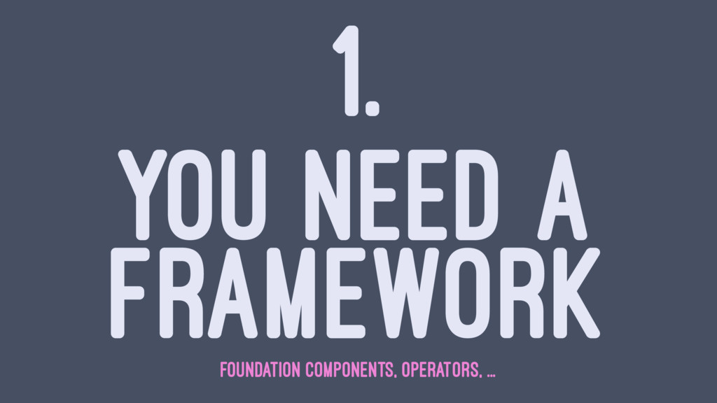 1. YOU NEED A FRAMEWORK FOUNDATION COMPONENTS, ...
