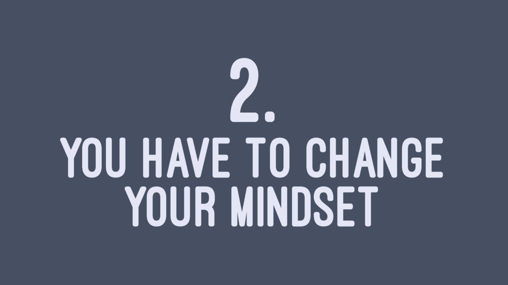 2. YOU HAVE TO CHANGE YOUR MINDSET