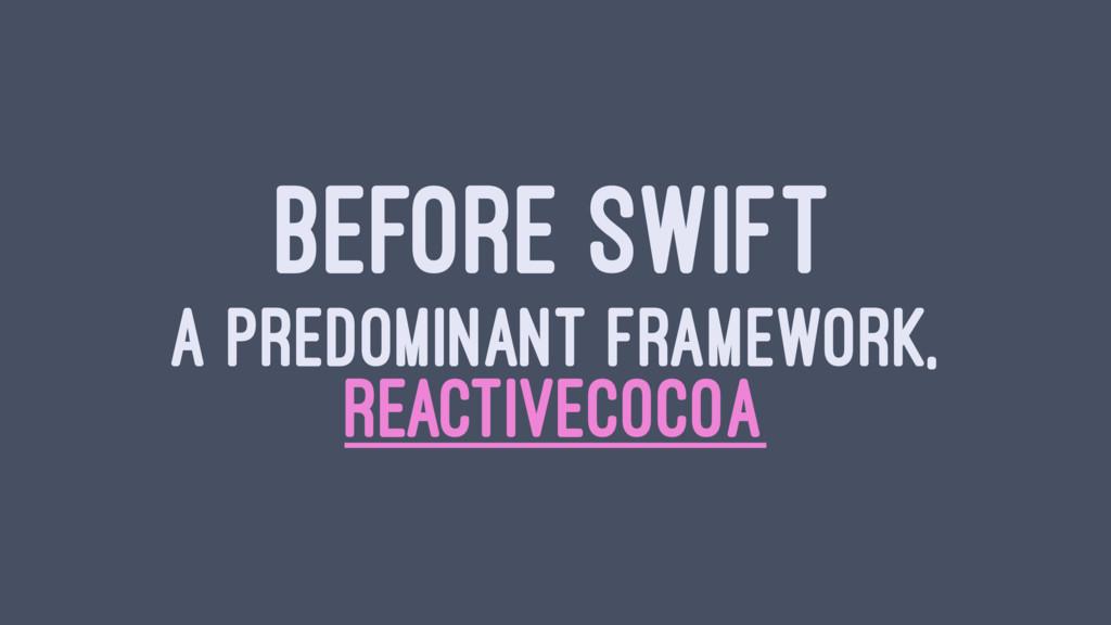 BEFORE SWIFT A PREDOMINANT FRAMEWORK, REACTIVEC...