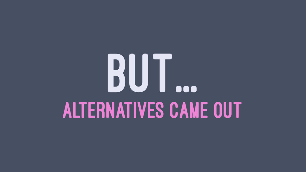 BUT... ALTERNATIVES CAME OUT