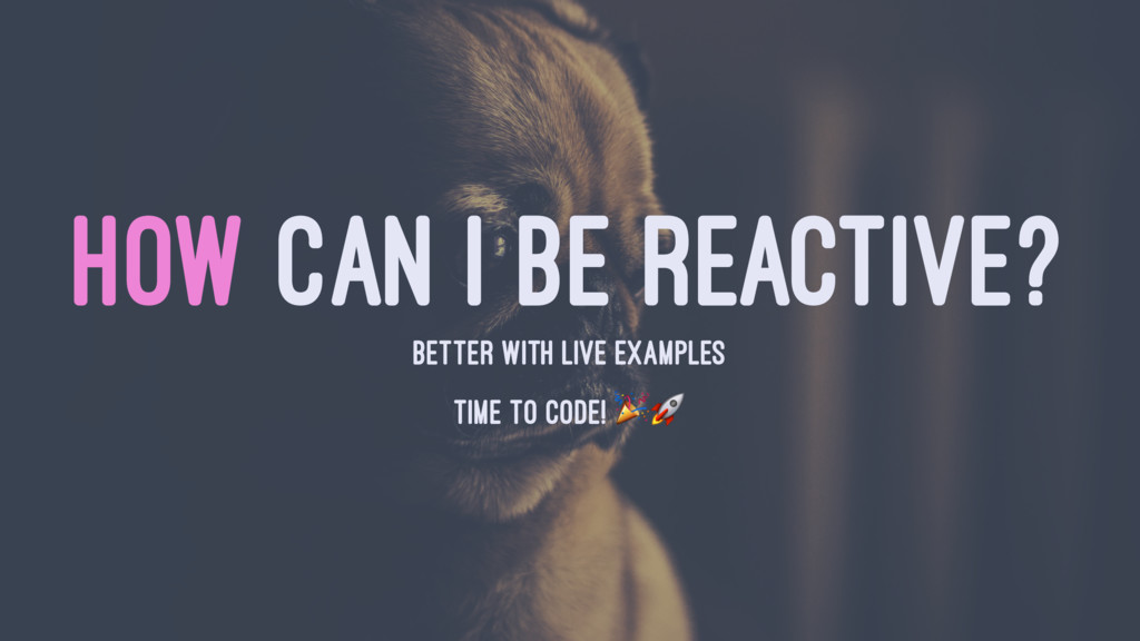 HOW CAN I BE REACTIVE? BETTER WITH LIVE EXAMPLE...