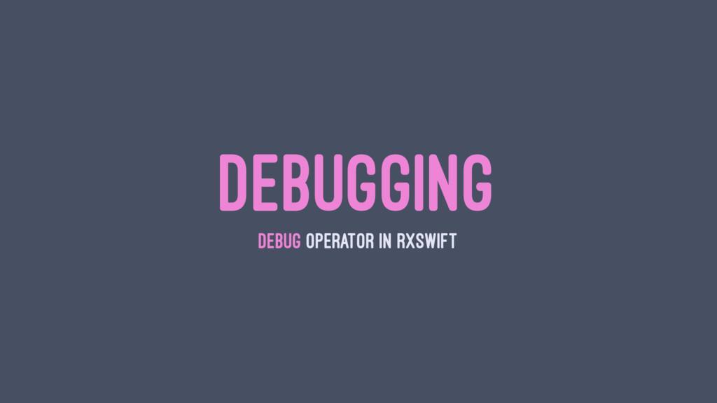 DEBUGGING DEBUG OPERATOR IN RXSWIFT