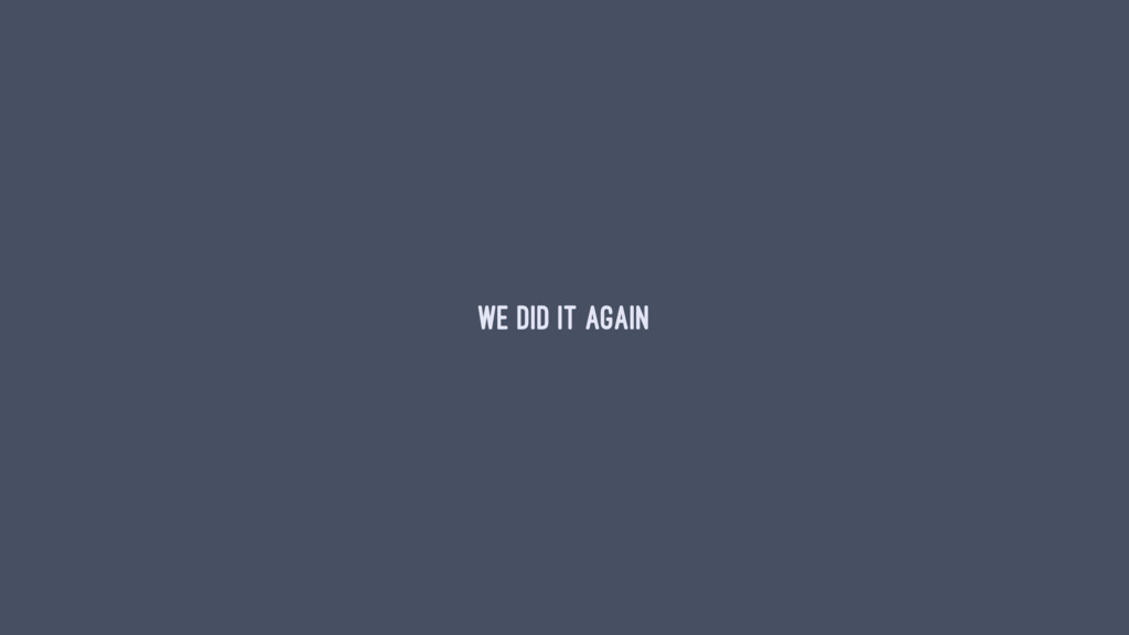 WE DID IT AGAIN