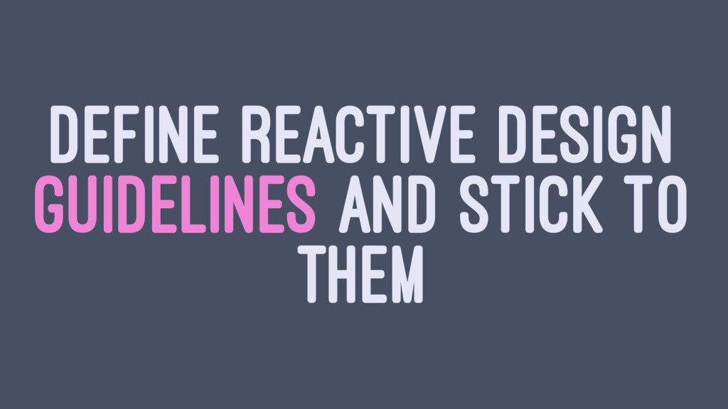 DEFINE REACTIVE DESIGN GUIDELINES AND STICK TO ...