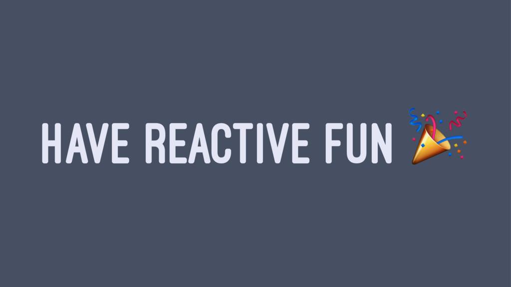 HAVE REACTIVE FUN !