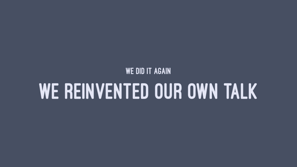 WE DID IT AGAIN WE REINVENTED OUR OWN TALK