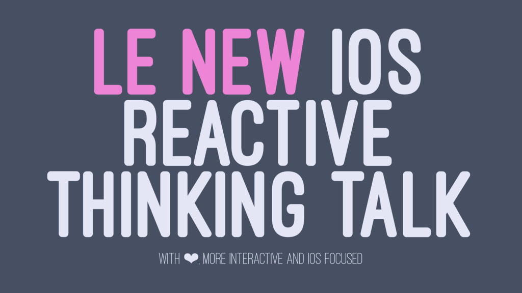 LE NEW IOS REACTIVE THINKING TALK WITH ❤, MORE ...