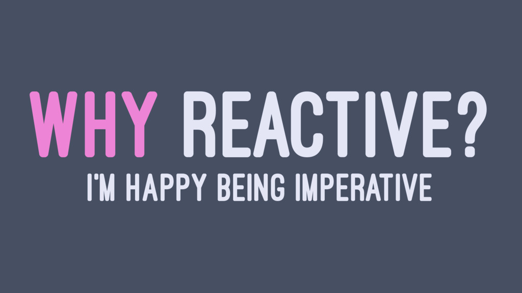 WHY REACTIVE? I'M HAPPY BEING IMPERATIVE