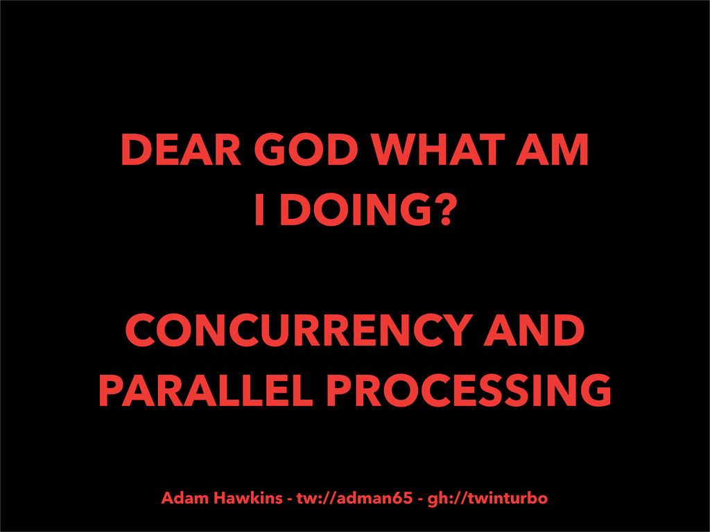 DEAR GOD WHAT AM I DOING? CONCURRENCY AND PARAL...