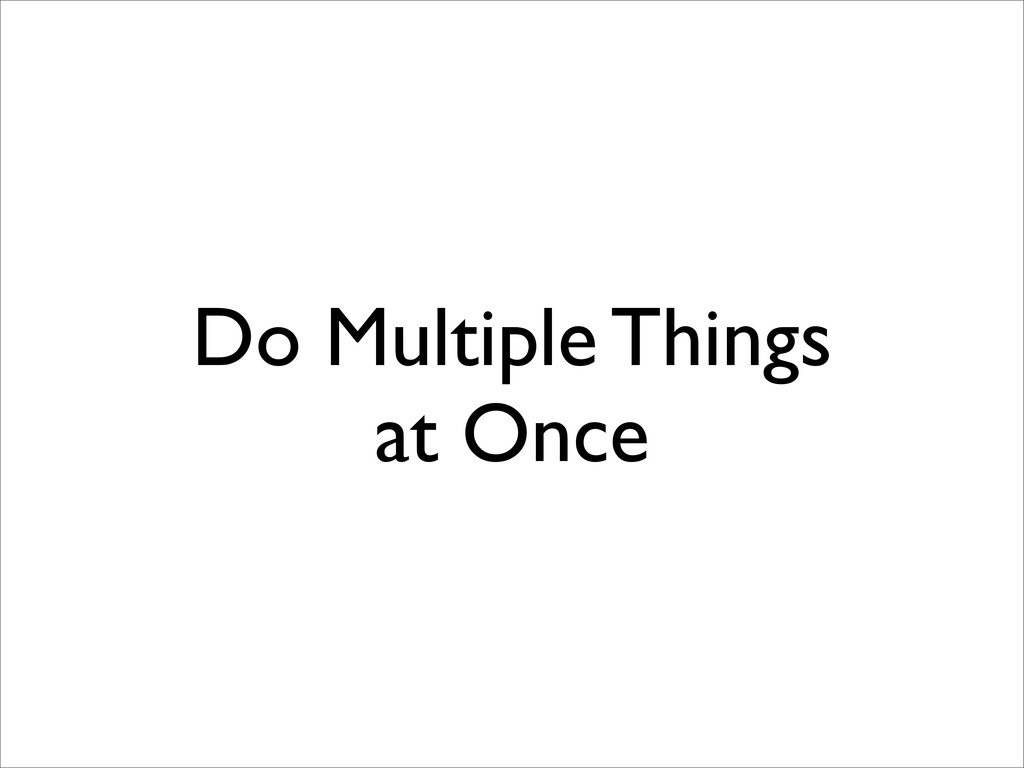 Do Multiple Things at Once