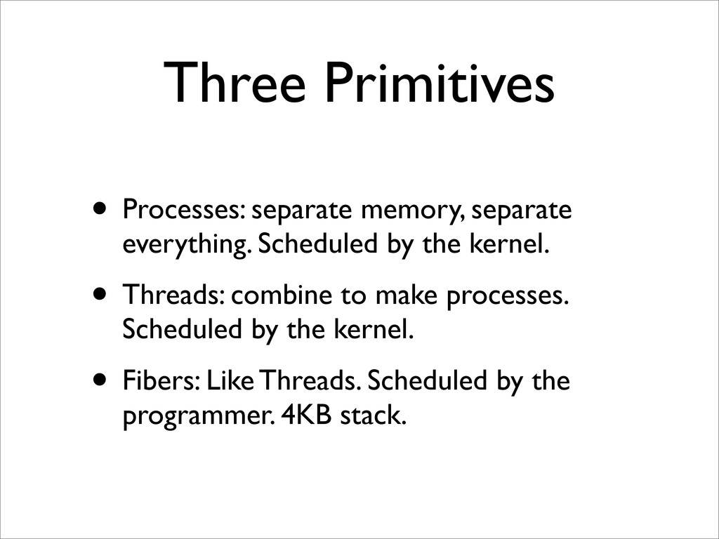 Three Primitives • Processes: separate memory, ...