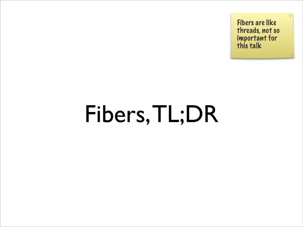 Fibers, TL;DR Fibers are like threads, not so i...