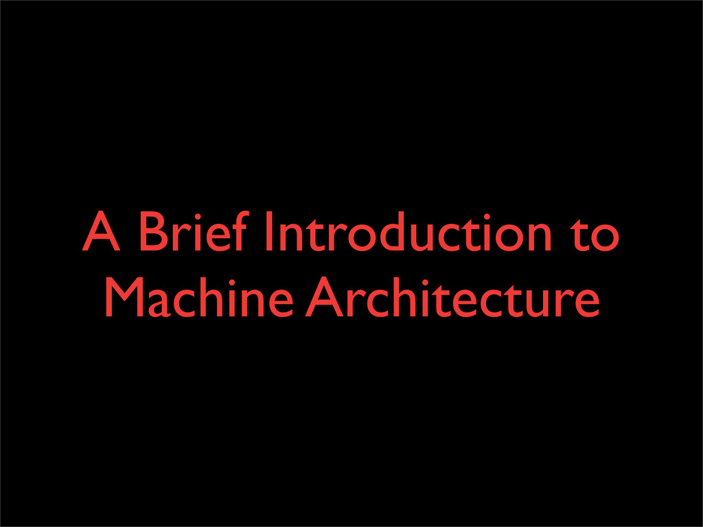 A Brief Introduction to Machine Architecture