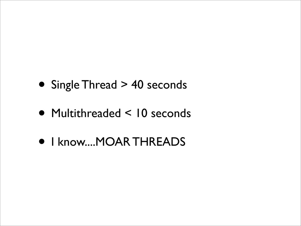 • Single Thread > 40 seconds • Multithreaded < ...