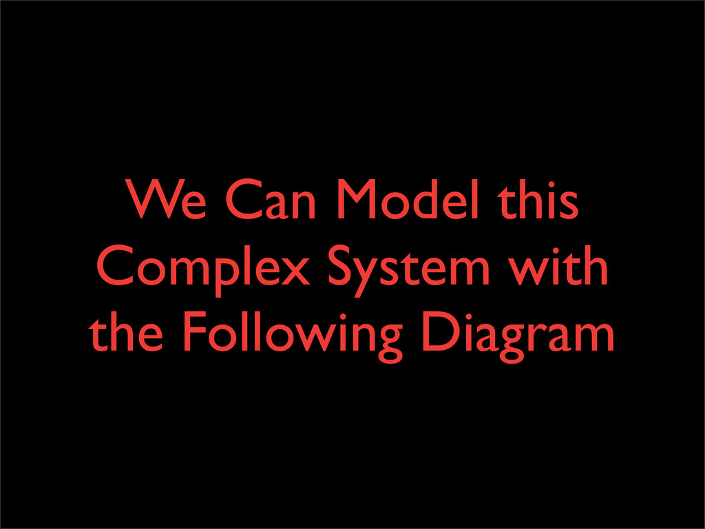 We Can Model this Complex System with the Follo...