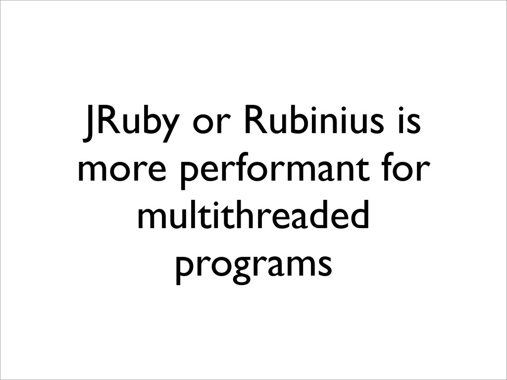 JRuby or Rubinius is more performant for multit...