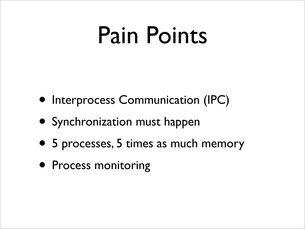 Pain Points • Interprocess Communication (IPC) ...