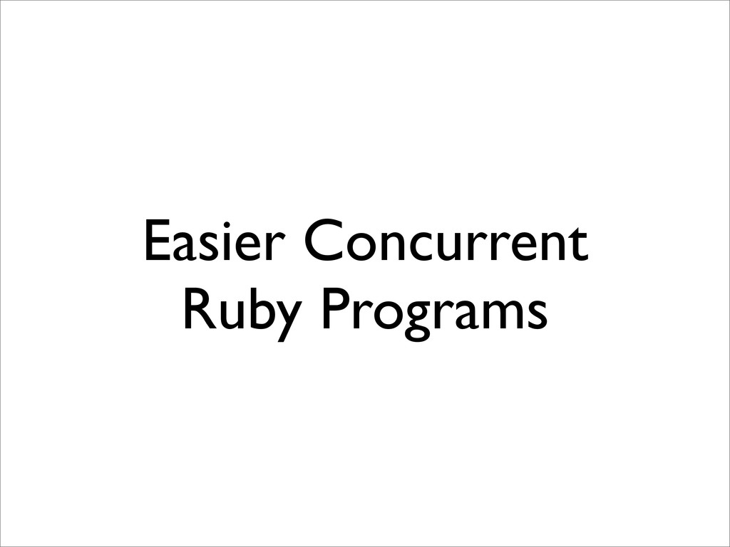 Easier Concurrent Ruby Programs