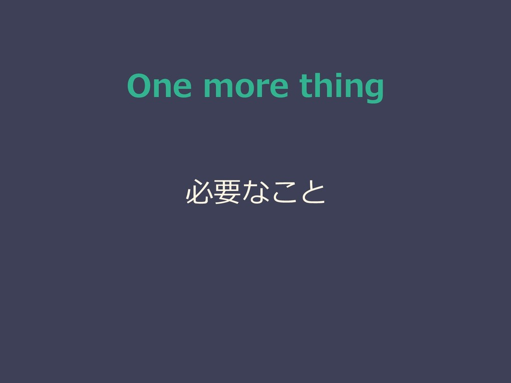 One more thing 必要なこと