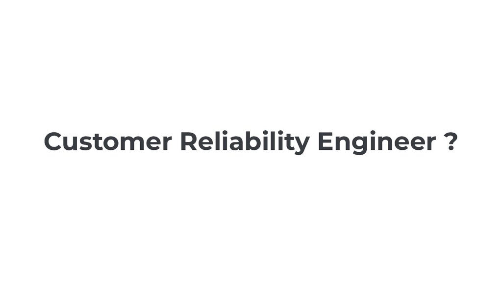 Customer Reliability Engineer ?