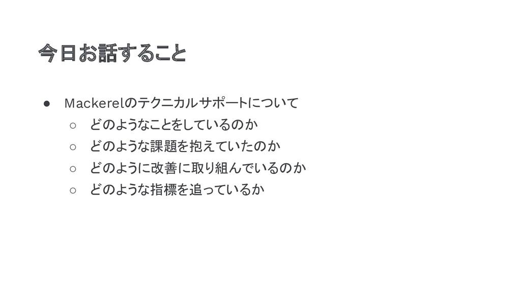 ● Mackerelのテクニカルサポートについて ○ どのようなことをしているのか ○ どのよ...
