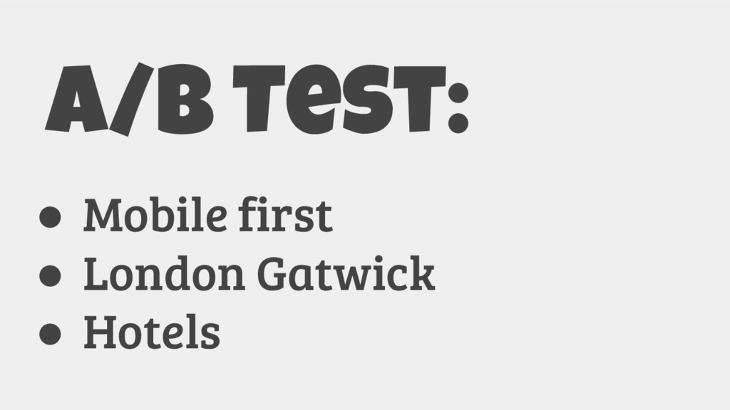 A/B Test: ● Mobile first ● London Gatwick ● Hot...