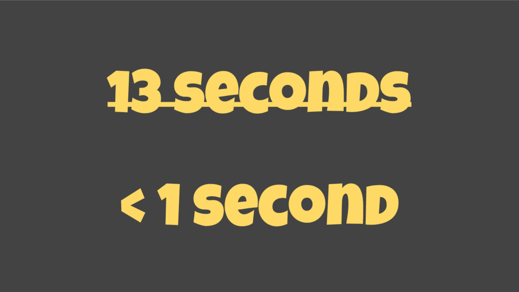 13 seconds < 1 second