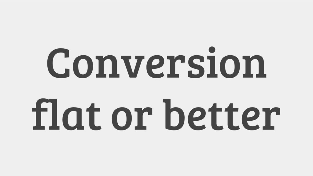 Conversion flat or better