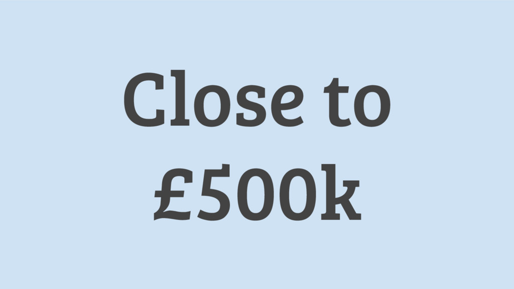 Close to £500k