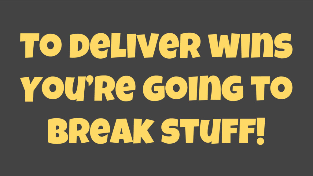 To deliver wins You're going to break stuff!